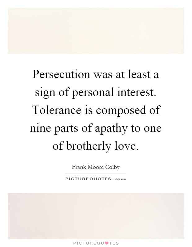 Persecution was at least a sign of personal interest. Tolerance is composed of nine parts of apathy to one of brotherly love Picture Quote #1