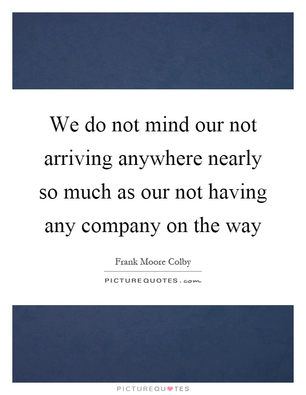 We do not mind our not arriving anywhere nearly so much as our not having any company on the way Picture Quote #1
