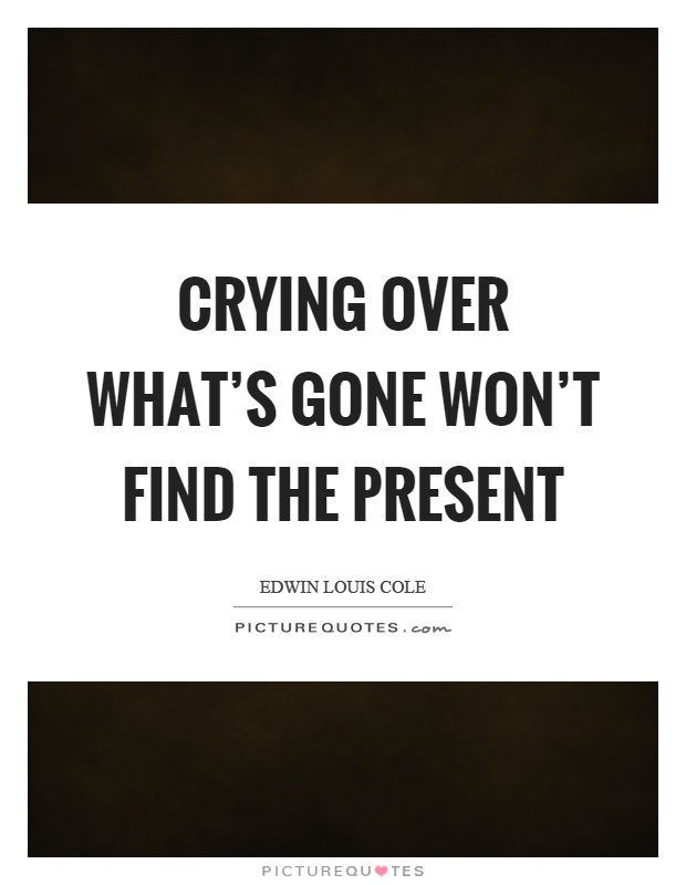 Crying over what's gone won't find the present Picture Quote #1