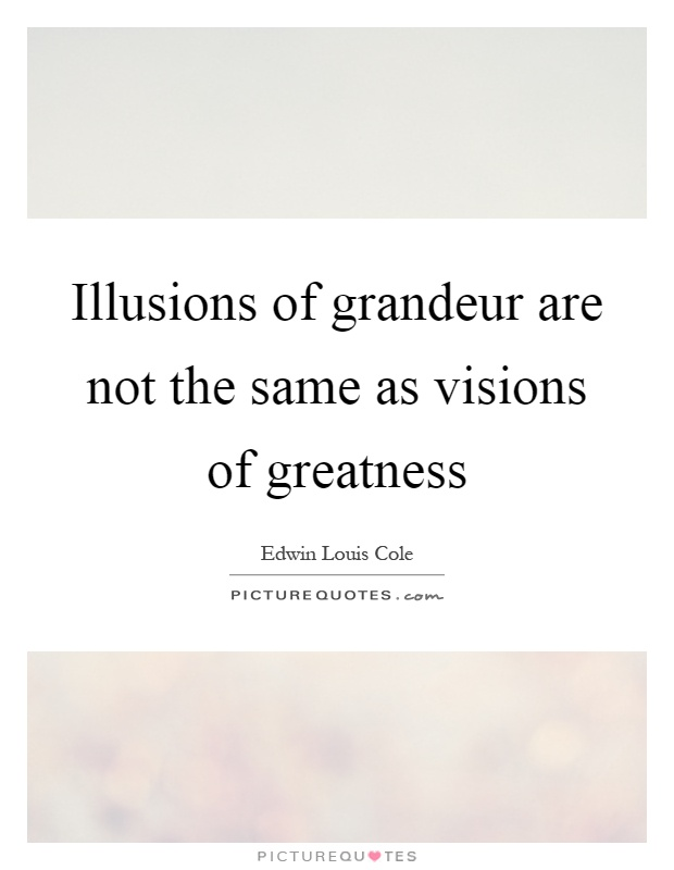 Illusions of grandeur are not the same as visions of greatness Picture Quote #1