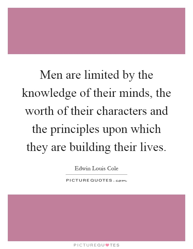 Men are limited by the knowledge of their minds, the worth of their characters and the principles upon which they are building their lives Picture Quote #1