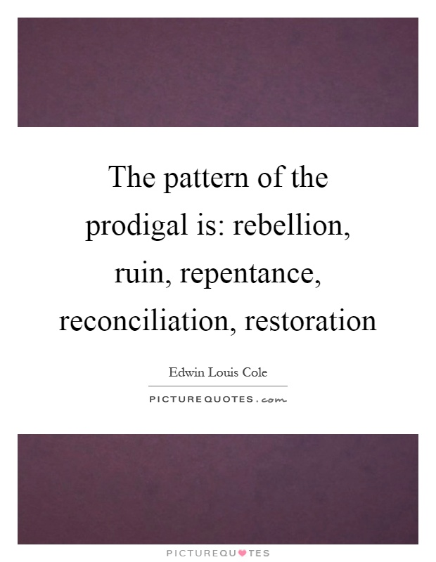 The pattern of the prodigal is: rebellion, ruin, repentance, reconciliation, restoration Picture Quote #1