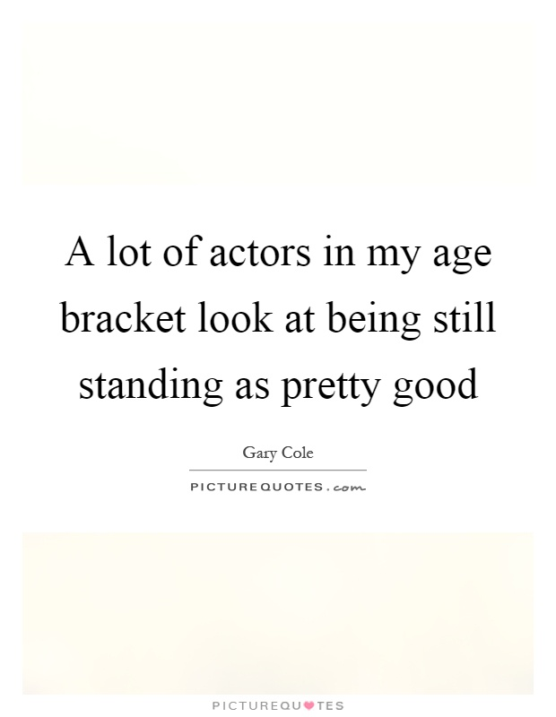 A lot of actors in my age bracket look at being still standing as pretty good Picture Quote #1