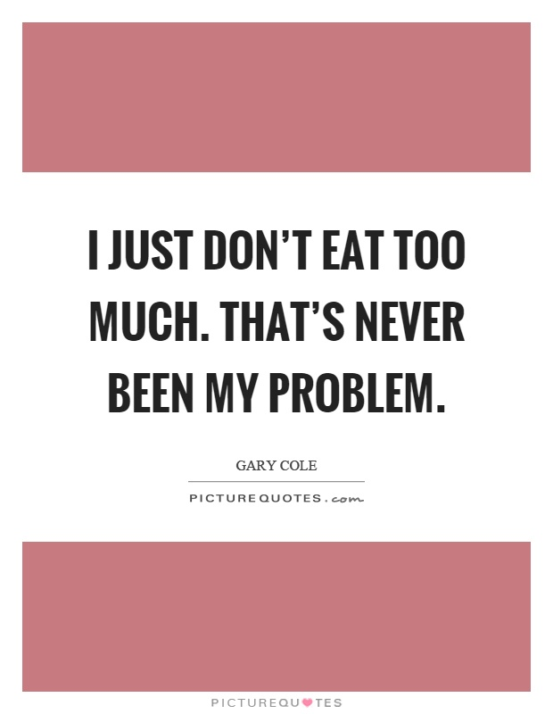 I just don't eat too much. That's never been my problem Picture Quote #1