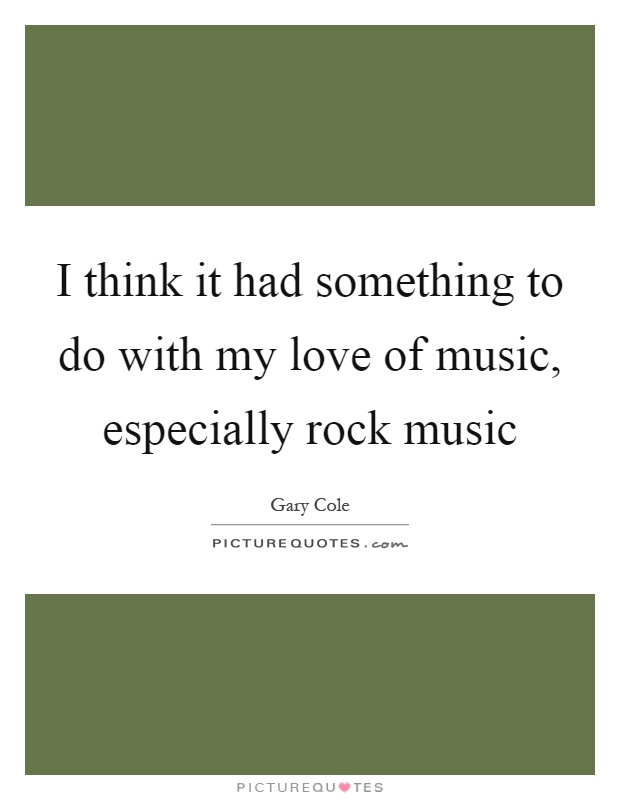 I think it had something to do with my love of music, especially rock music Picture Quote #1