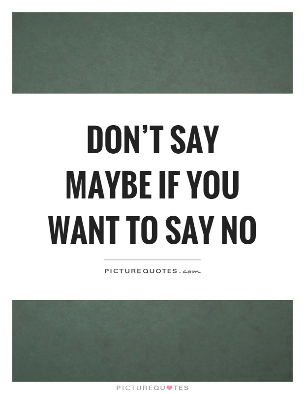 Don't say maybe if you want to say no Picture Quote #1