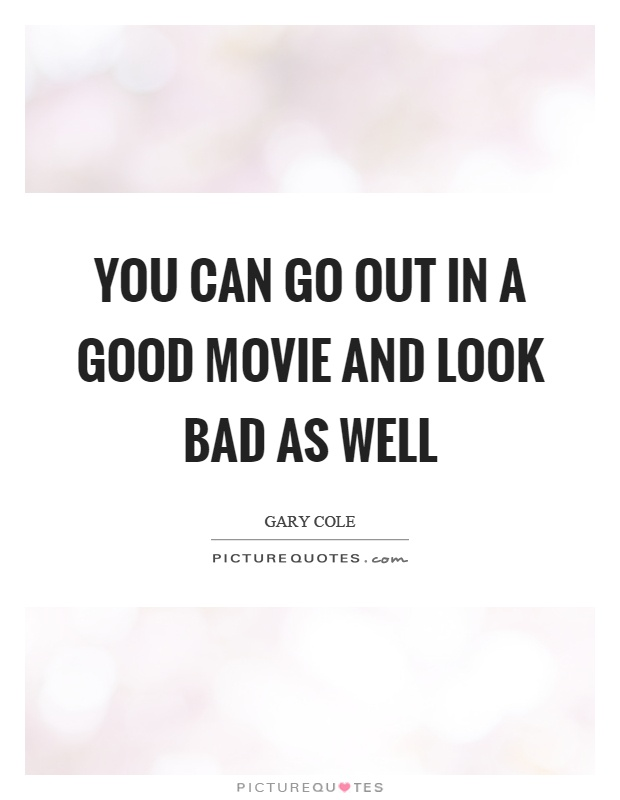 You can go out in a good movie and look bad as well Picture Quote #1