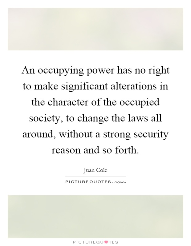 An occupying power has no right to make significant alterations in the character of the occupied society, to change the laws all around, without a strong security reason and so forth Picture Quote #1
