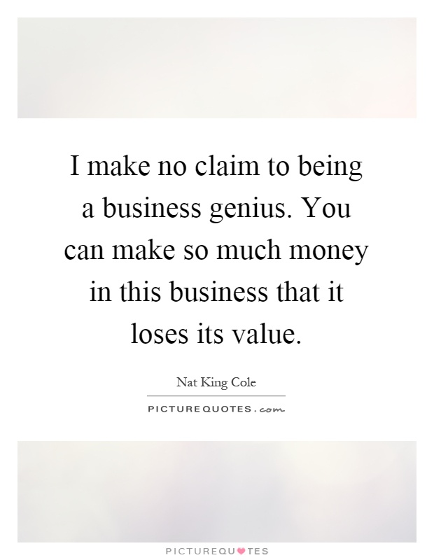 I make no claim to being a business genius. You can make so much money in this business that it loses its value Picture Quote #1