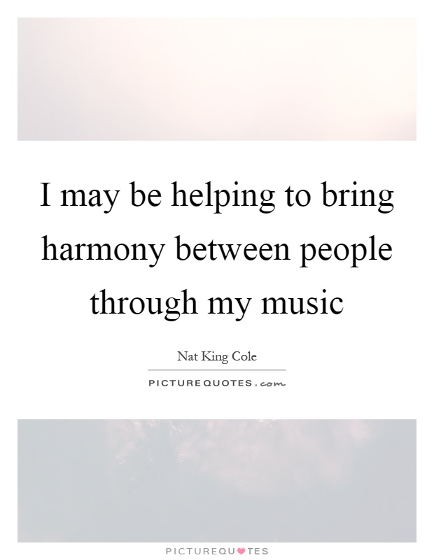I may be helping to bring harmony between people through my music Picture Quote #1