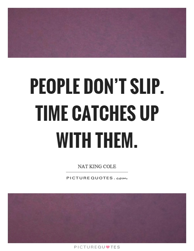 People don't slip. Time catches up with them Picture Quote #1