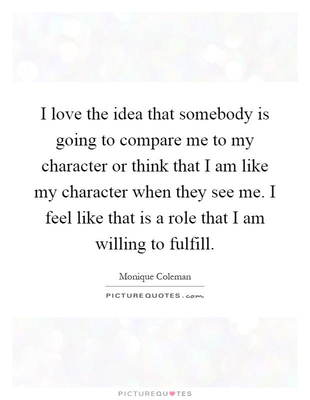 I love the idea that somebody is going to compare me to my character or think that I am like my character when they see me. I feel like that is a role that I am willing to fulfill Picture Quote #1