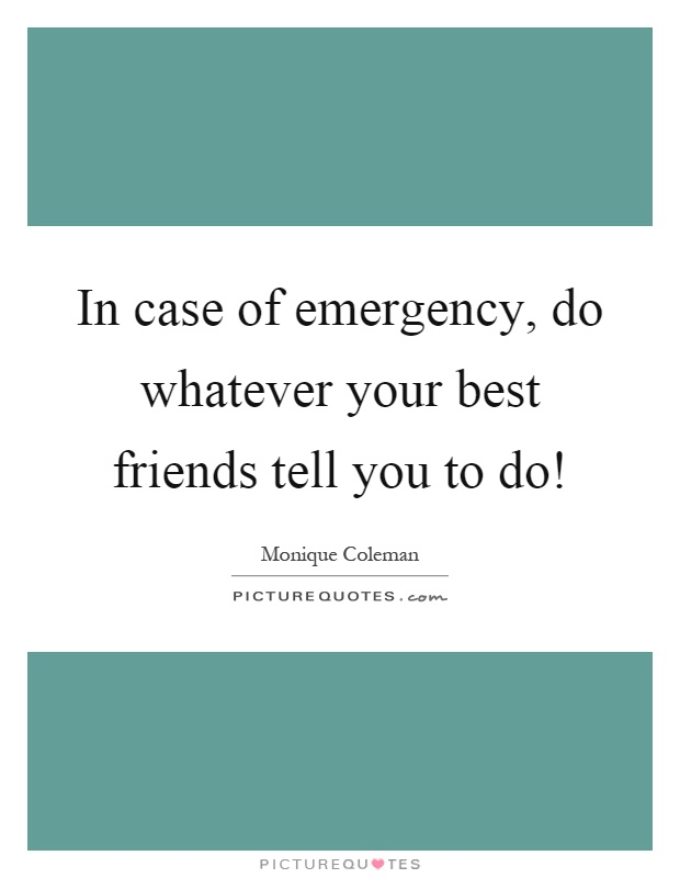 In case of emergency, do whatever your best friends tell you to do! Picture Quote #1
