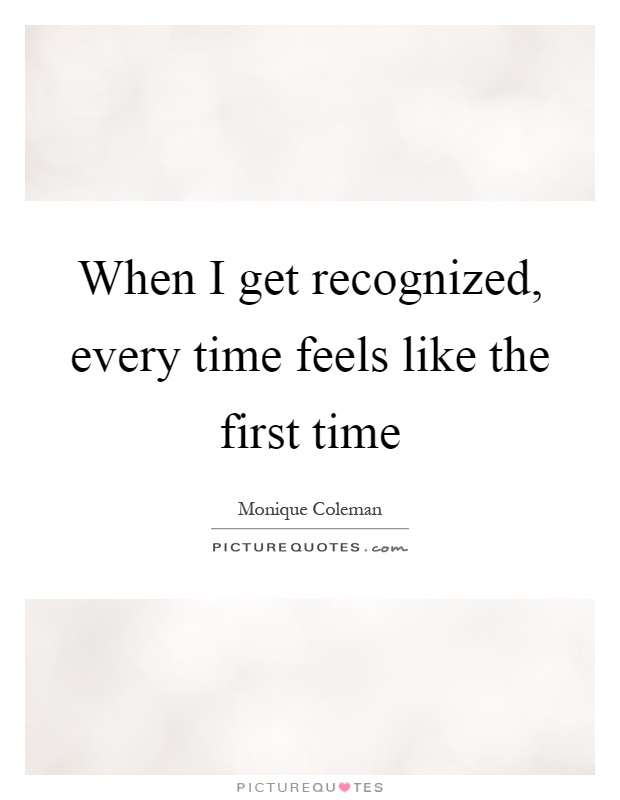 When I get recognized, every time feels like the first time Picture Quote #1