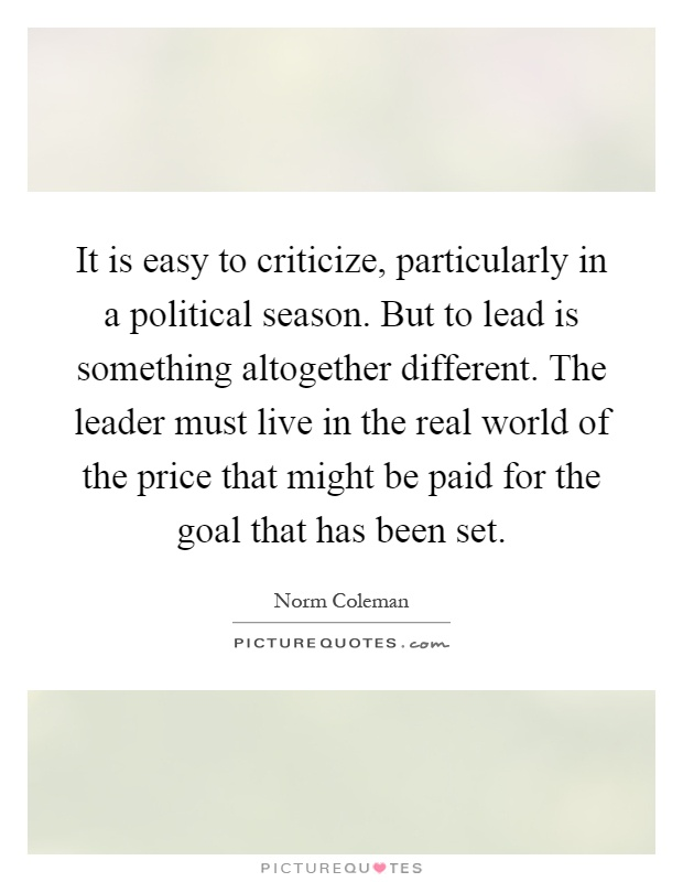 It is easy to criticize, particularly in a political season. But to lead is something altogether different. The leader must live in the real world of the price that might be paid for the goal that has been set Picture Quote #1