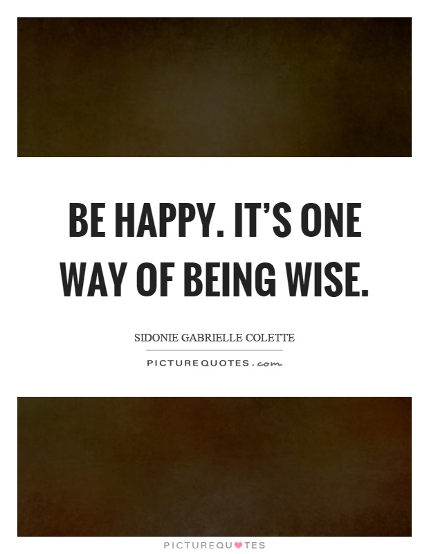 Be happy. It's one way of being wise Picture Quote #1