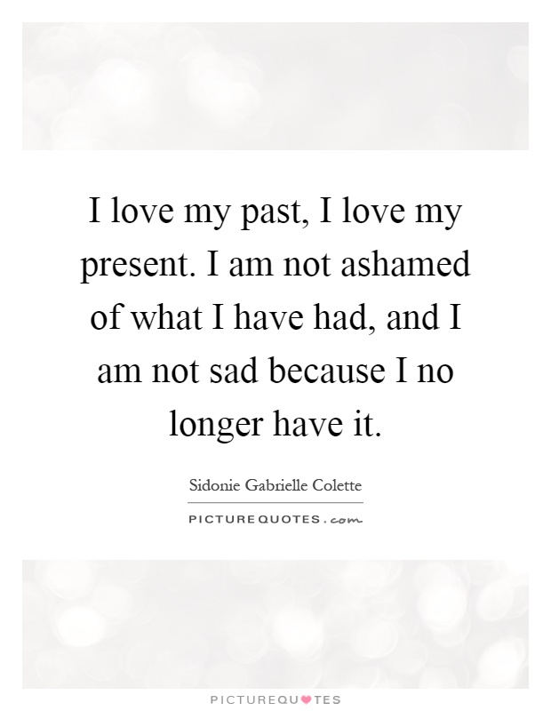 I love my past, I love my present. I am not ashamed of what I have had, and I am not sad because I no longer have it Picture Quote #1