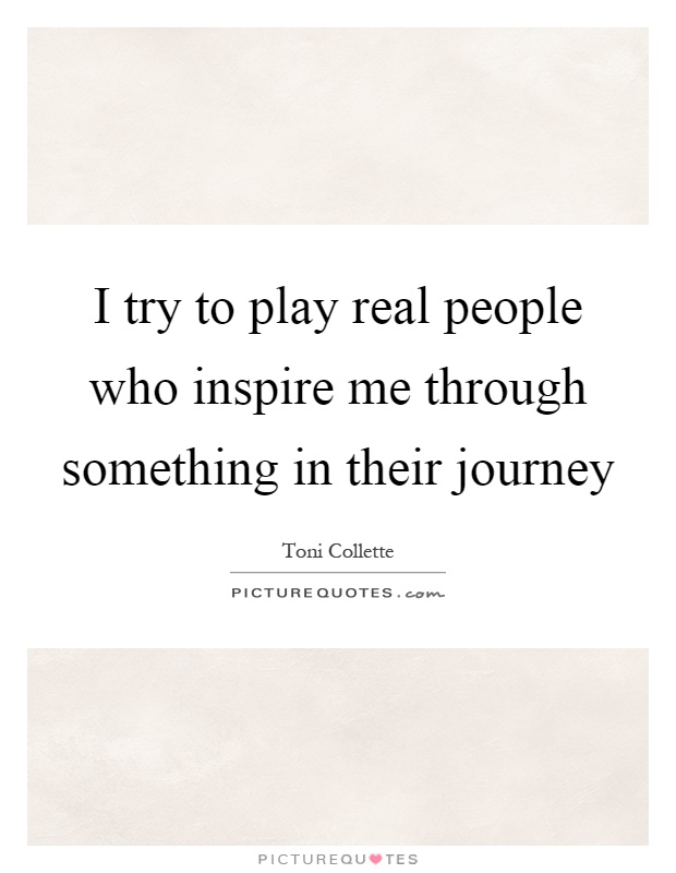 I try to play real people who inspire me through something in their journey Picture Quote #1