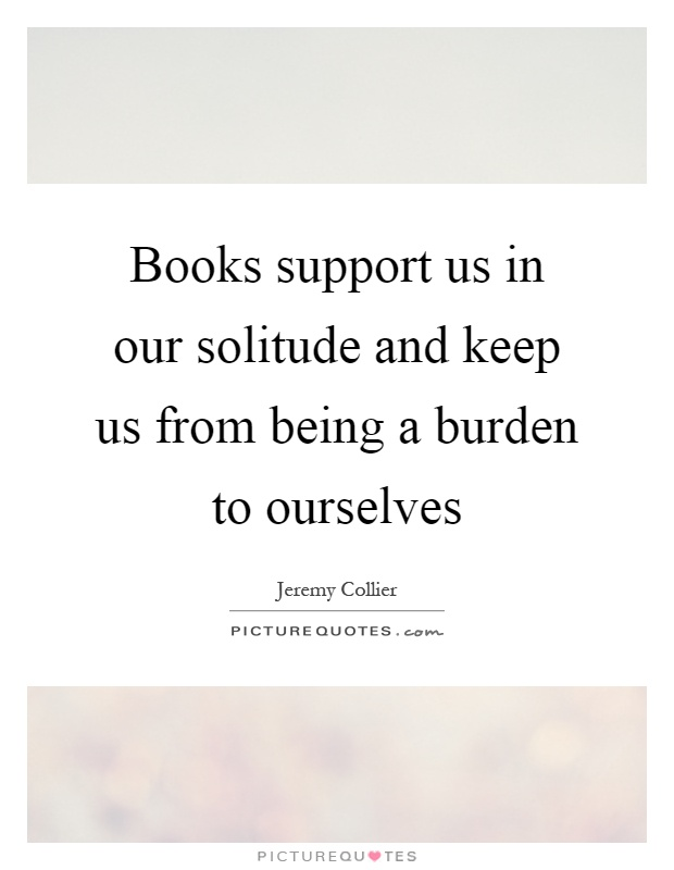 Books support us in our solitude and keep us from being a burden to ourselves Picture Quote #1