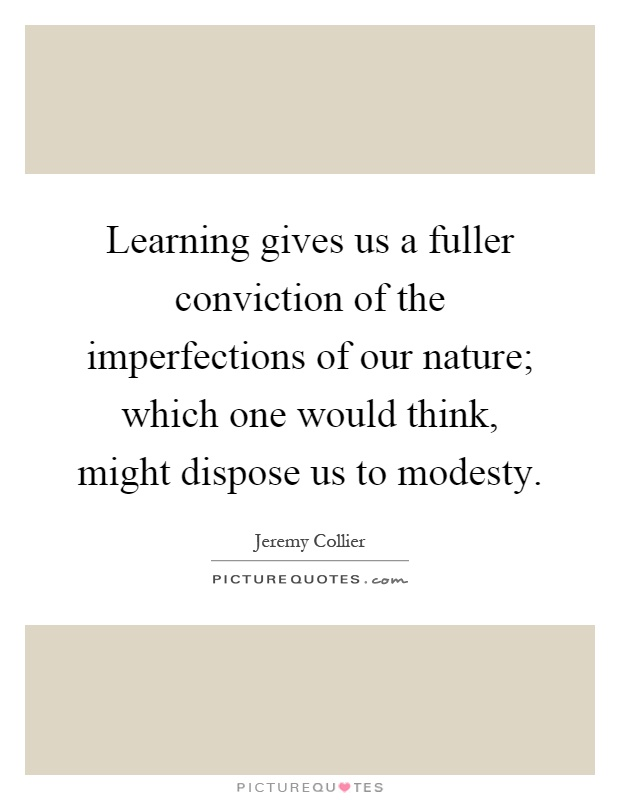 Learning gives us a fuller conviction of the imperfections of our nature; which one would think, might dispose us to modesty Picture Quote #1