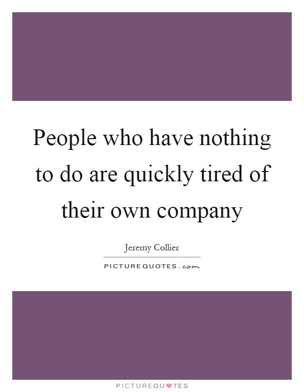 People who have nothing to do are quickly tired of their own company Picture Quote #1