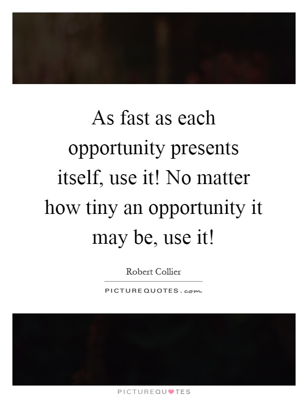As fast as each opportunity presents itself, use it! No matter how tiny an opportunity it may be, use it! Picture Quote #1
