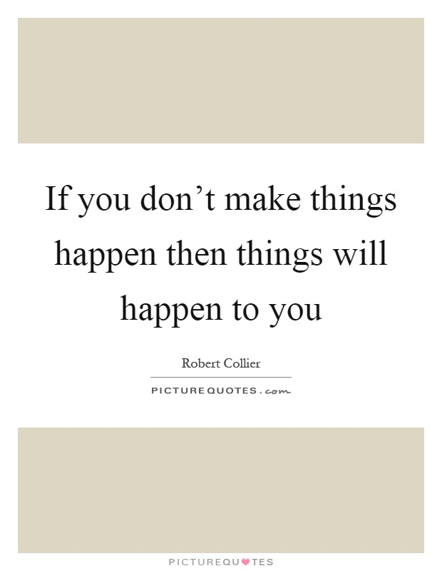 If you don't make things happen then things will happen to you Picture Quote #1