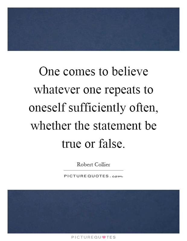 One comes to believe whatever one repeats to oneself sufficiently often, whether the statement be true or false Picture Quote #1
