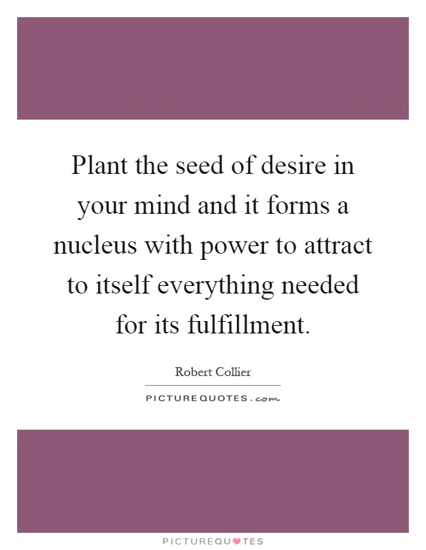 Plant the seed of desire in your mind and it forms a nucleus with power to attract to itself everything needed for its fulfillment Picture Quote #1