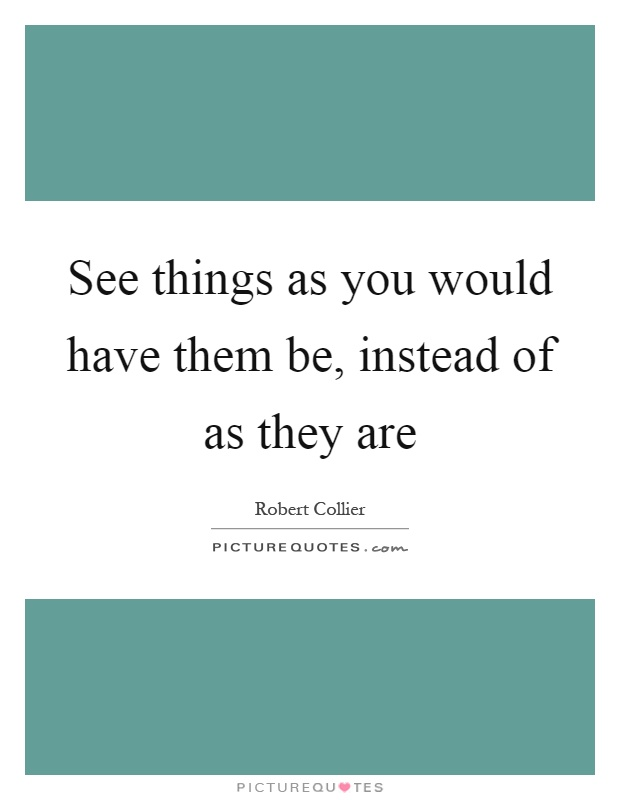 See things as you would have them be, instead of as they are Picture Quote #1