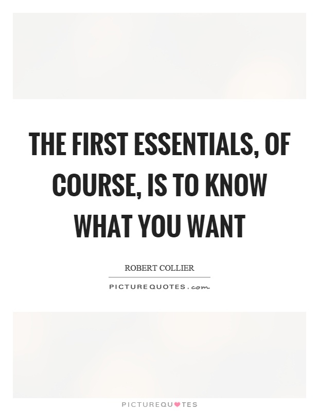 The first essentials, of course, is to know what you want Picture Quote #1
