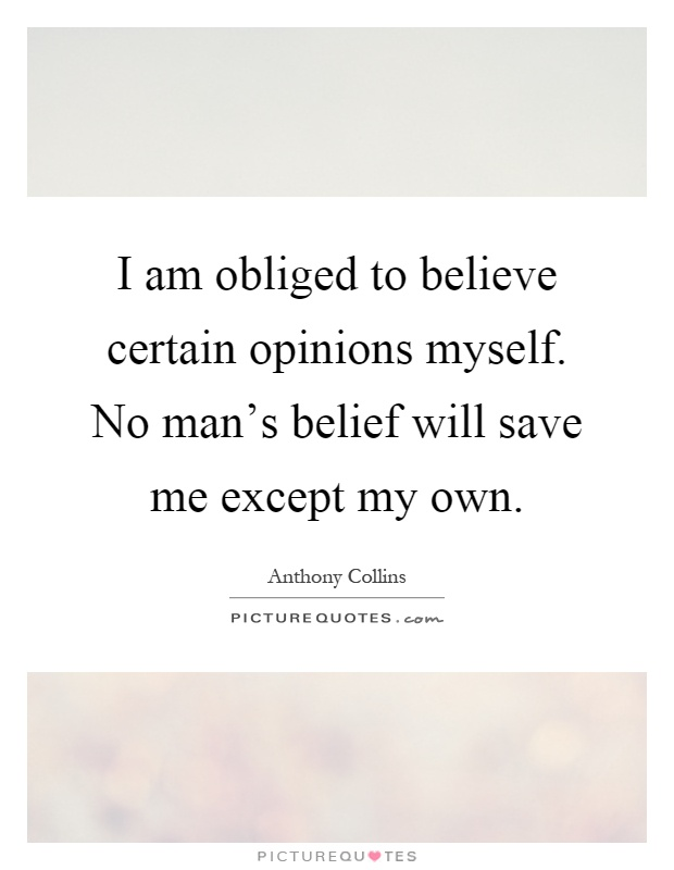 I am obliged to believe certain opinions myself. No man's belief will save me except my own Picture Quote #1