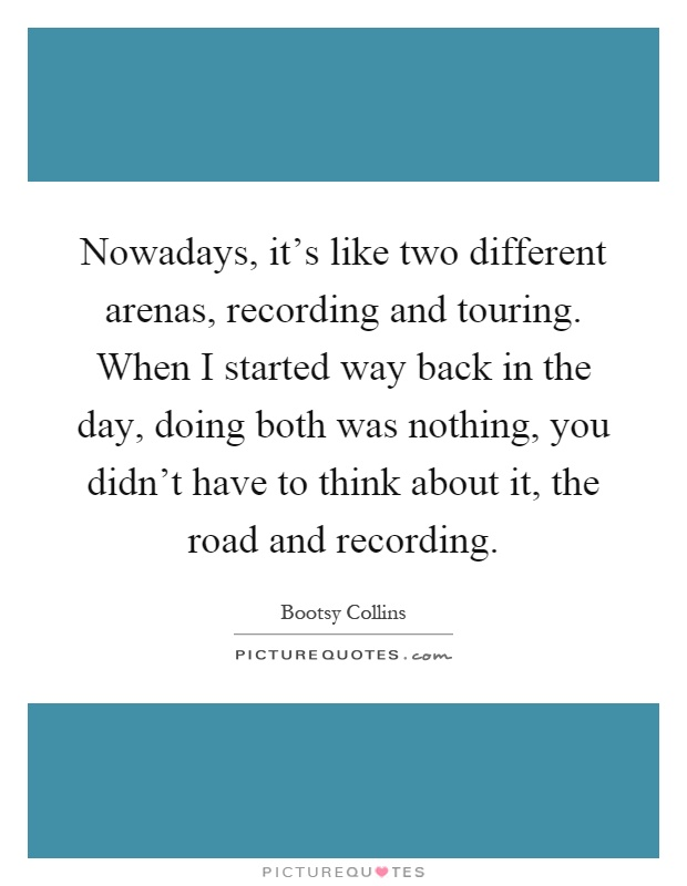 Nowadays, it's like two different arenas, recording and touring. When I started way back in the day, doing both was nothing, you didn't have to think about it, the road and recording Picture Quote #1
