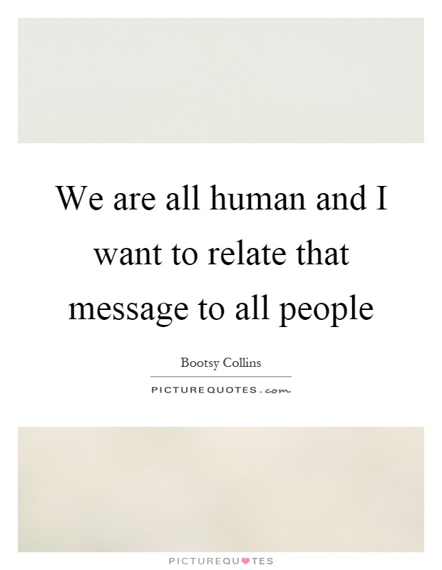 We are all human and I want to relate that message to all people Picture Quote #1