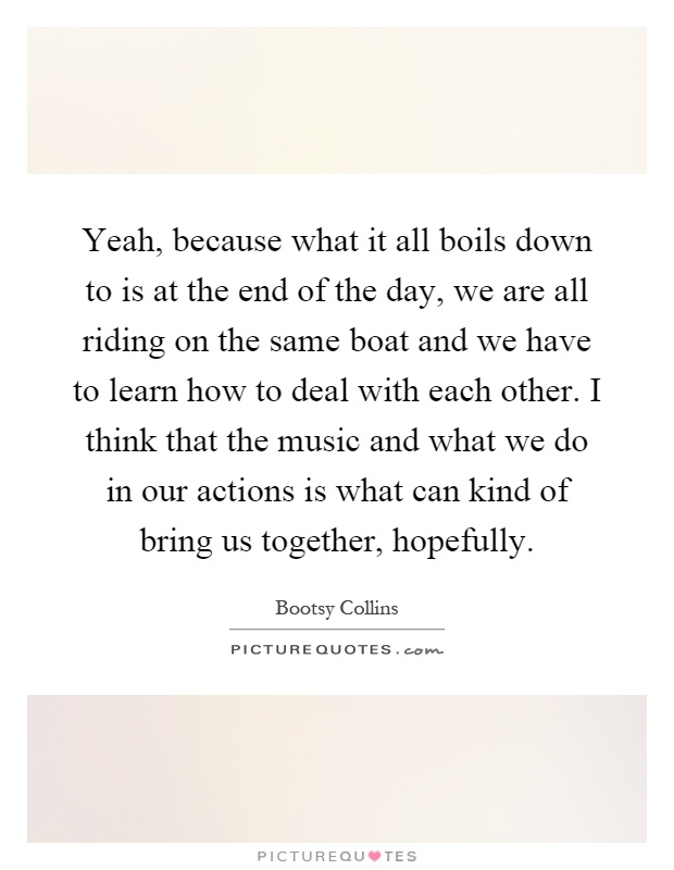 Yeah, because what it all boils down to is at the end of the day, we are all riding on the same boat and we have to learn how to deal with each other. I think that the music and what we do in our actions is what can kind of bring us together, hopefully Picture Quote #1