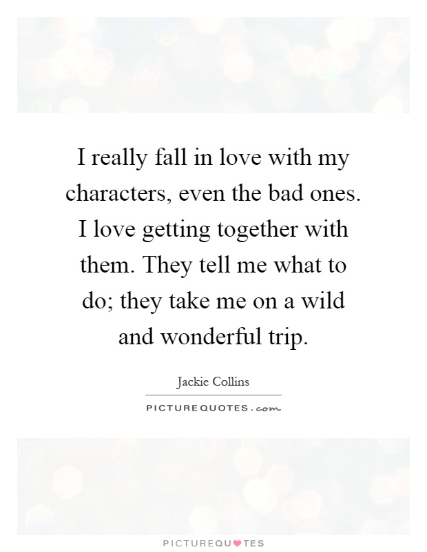 I really fall in love with my characters, even the bad ones. I love getting together with them. They tell me what to do; they take me on a wild and wonderful trip Picture Quote #1
