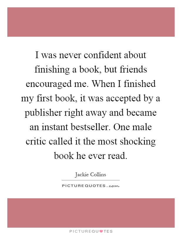 I was never confident about finishing a book, but friends encouraged me. When I finished my first book, it was accepted by a publisher right away and became an instant bestseller. One male critic called it the most shocking book he ever read Picture Quote #1