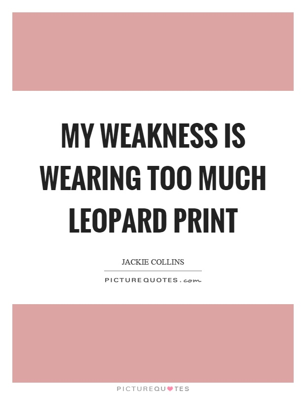My weakness is wearing too much leopard print Picture Quote #1