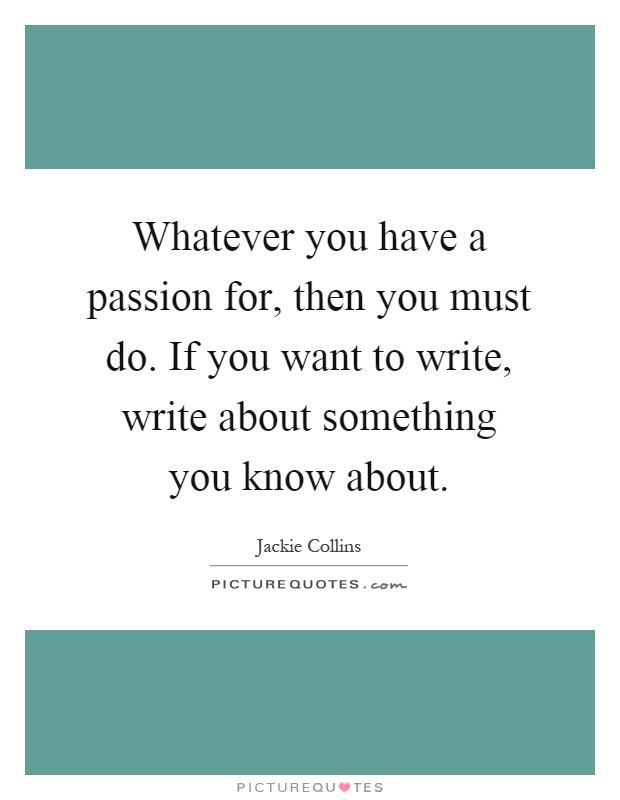 Whatever you have a passion for, then you must do. If you want to write, write about something you know about Picture Quote #1