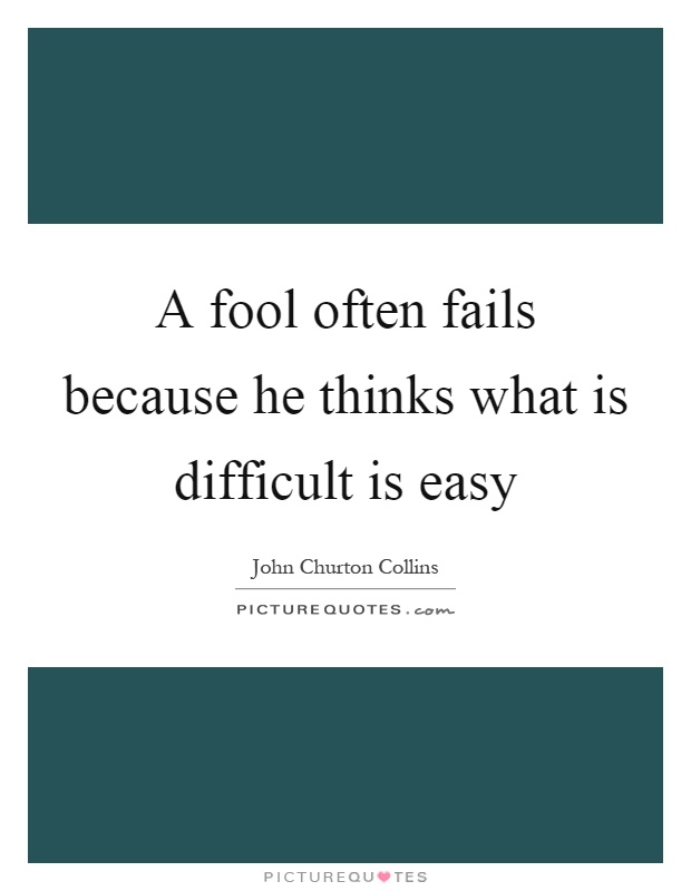 A fool often fails because he thinks what is difficult is easy Picture Quote #1