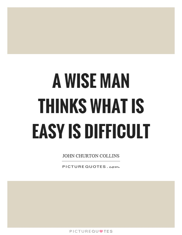 A wise man thinks what is easy is difficult Picture Quote #1