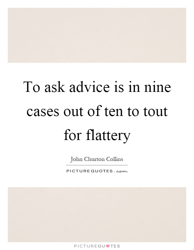 To ask advice is in nine cases out of ten to tout for flattery Picture Quote #1