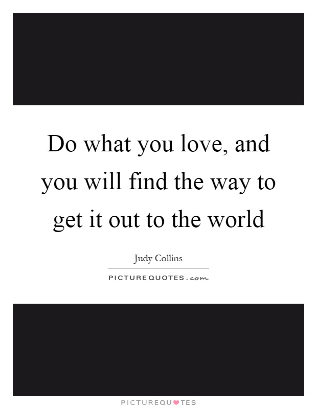 Do what you love, and you will find the way to get it out to the world Picture Quote #1