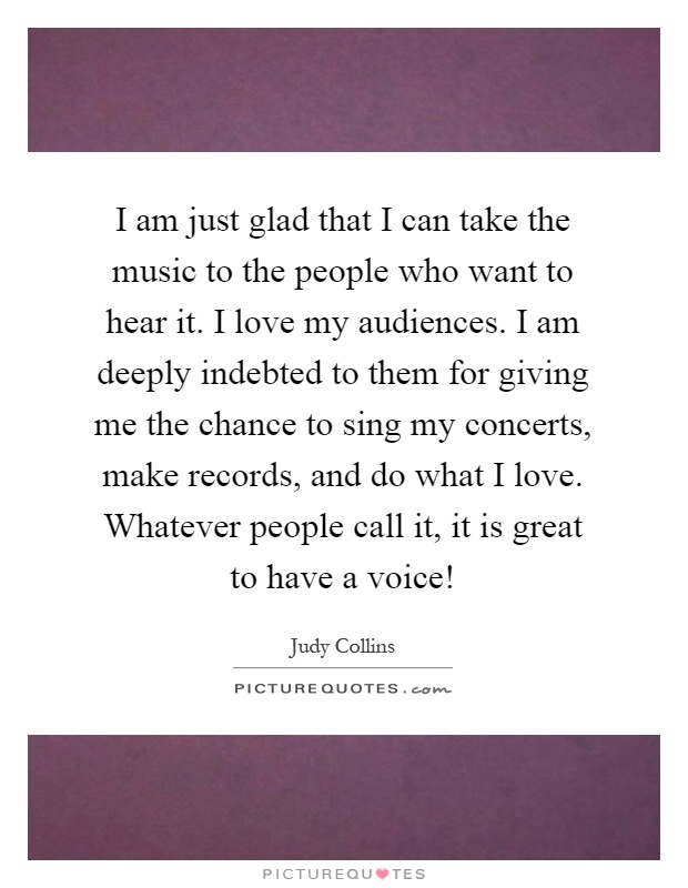 I am just glad that I can take the music to the people who want to hear it. I love my audiences. I am deeply indebted to them for giving me the chance to sing my concerts, make records, and do what I love. Whatever people call it, it is great to have a voice! Picture Quote #1