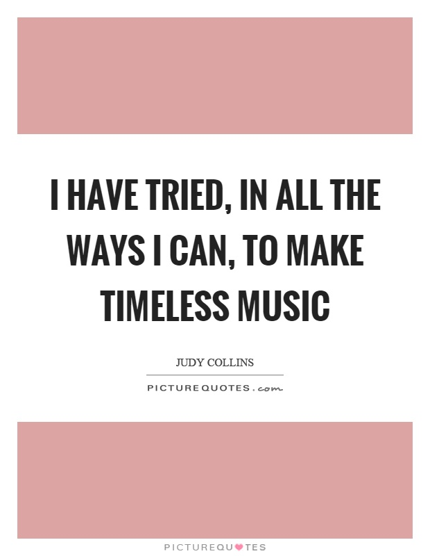 I have tried, in all the ways I can, to make timeless music Picture Quote #1