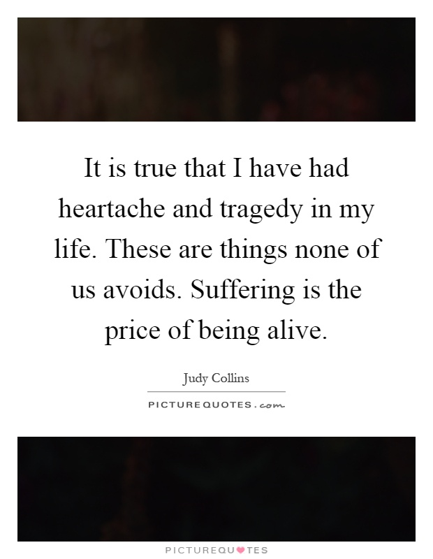 It is true that I have had heartache and tragedy in my life. These are things none of us avoids. Suffering is the price of being alive Picture Quote #1