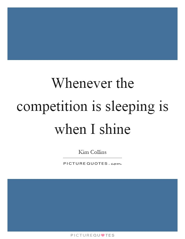 Whenever the competition is sleeping is when I shine Picture Quote #1