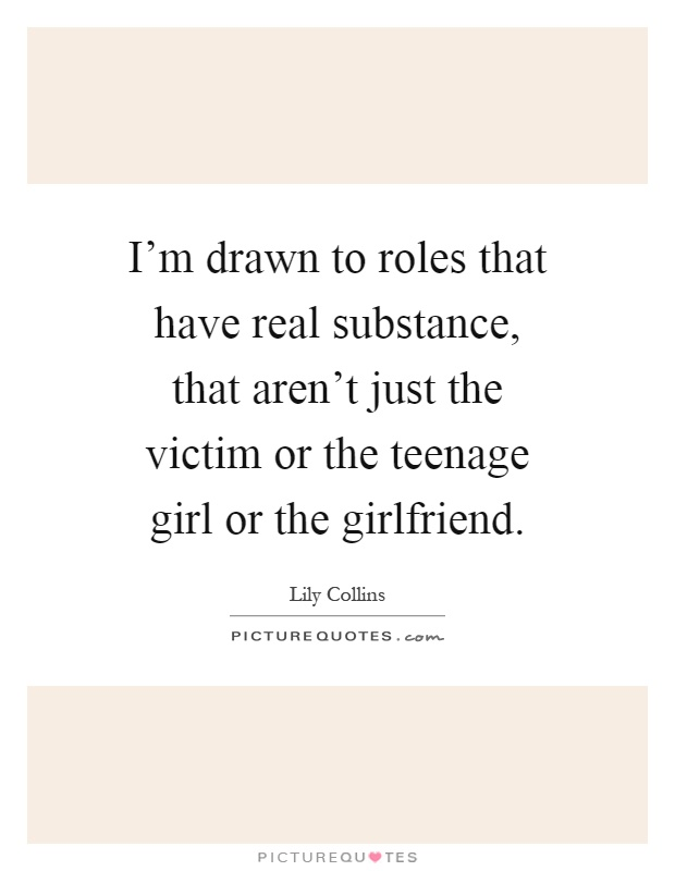 I'm drawn to roles that have real substance, that aren't just the victim or the teenage girl or the girlfriend Picture Quote #1