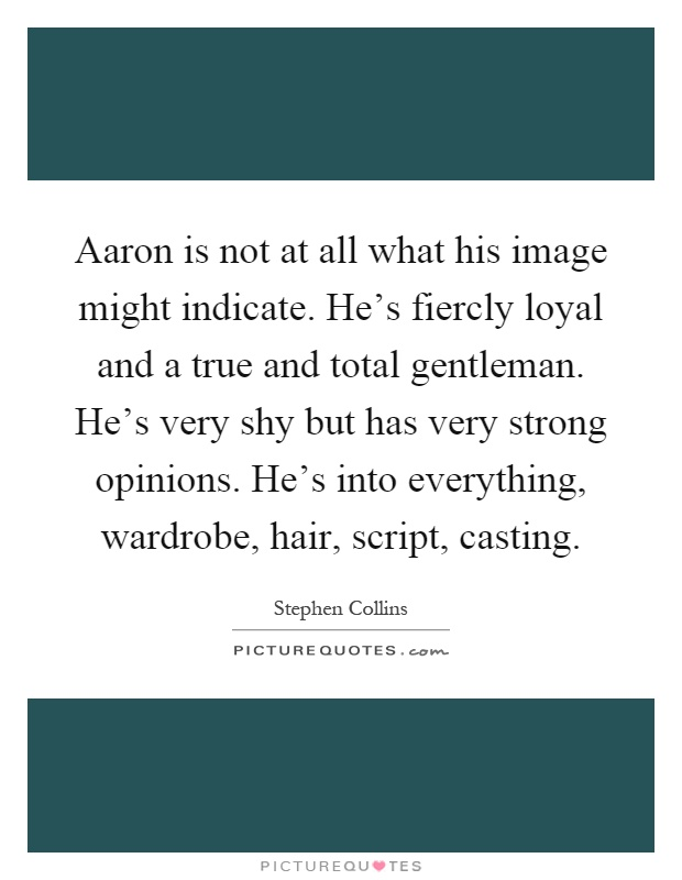 Aaron is not at all what his image might indicate. He's fiercly loyal and a true and total gentleman. He's very shy but has very strong opinions. He's into everything, wardrobe, hair, script, casting Picture Quote #1