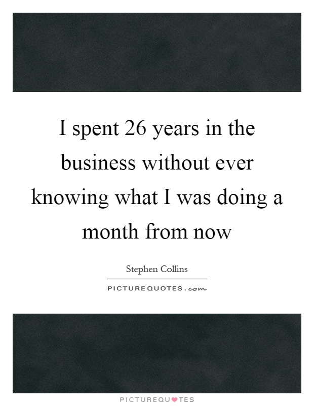 I spent 26 years in the business without ever knowing what I was doing a month from now Picture Quote #1